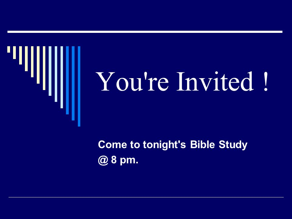 You're Invited ! Come to tonight's Bible Study @ 8 pm.