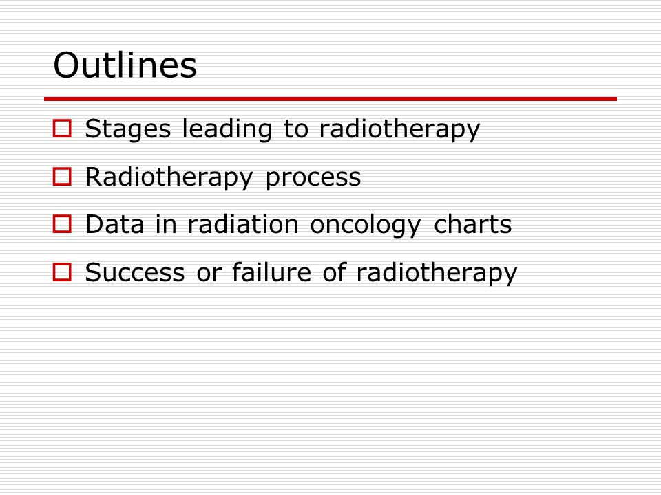 Outlines  Stages leading to radiotherapy  Radiotherapy process  Data in radiation oncology charts  Success or failure of radiotherapy