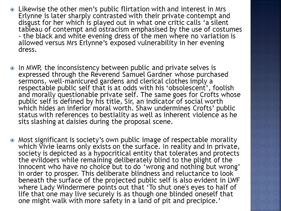  Likewise the other men's public flirtation with and interest in Mrs Erlynne is later sharply contrasted with their private contempt and disgust for