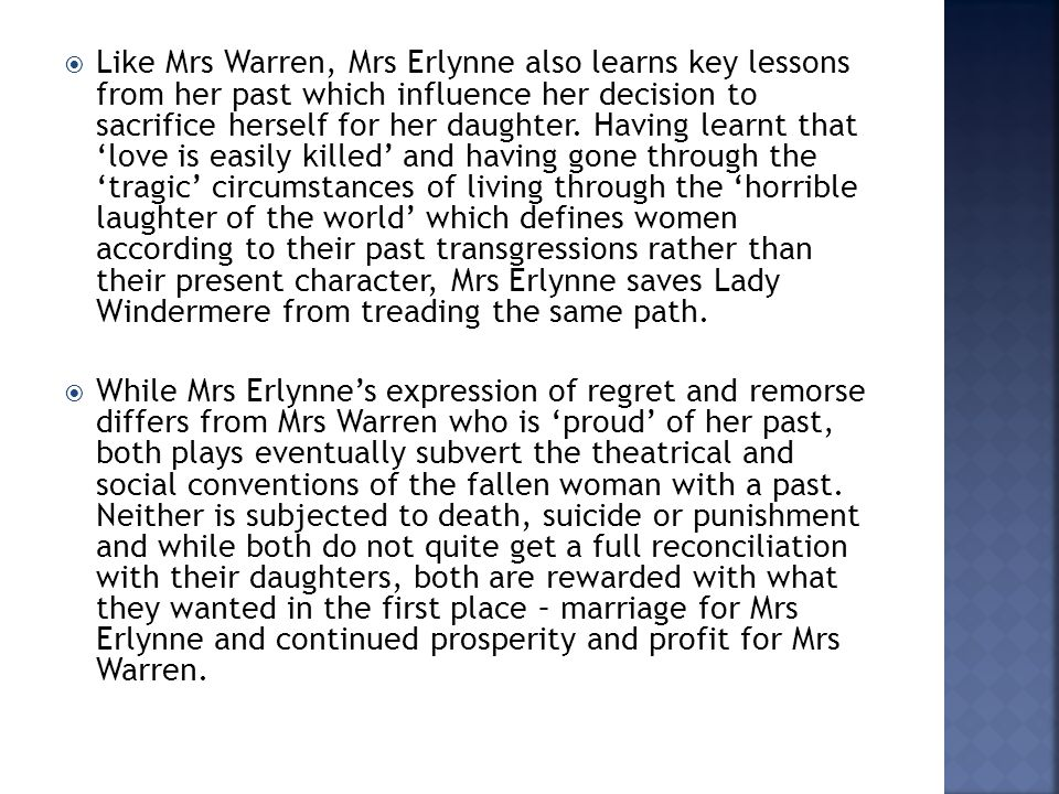  Like Mrs Warren, Mrs Erlynne also learns key lessons from her past which influence her decision to sacrifice herself for her daughter. Having learnt