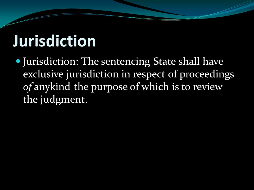 Jurisdiction Jurisdiction: The sentencing State shall have exclusive jurisdiction in respect of proceedings of anykind the purpose of which is to review the judgment.