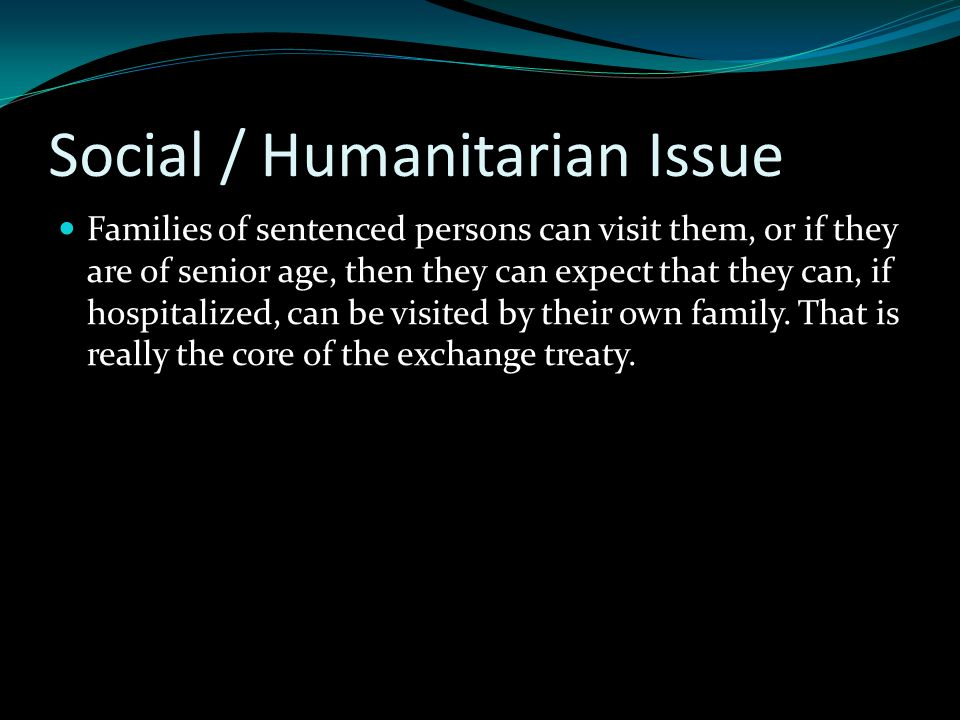 Social / Humanitarian Issue Families of sentenced persons can visit them, or if they are of senior age, then they can expect that they can, if hospitalized, can be visited by their own family.