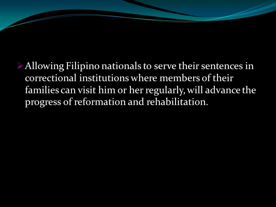  Allowing Filipino nationals to serve their sentences in correctional institutions where members of their families can visit him or her regularly, will advance the progress of reformation and rehabilitation.