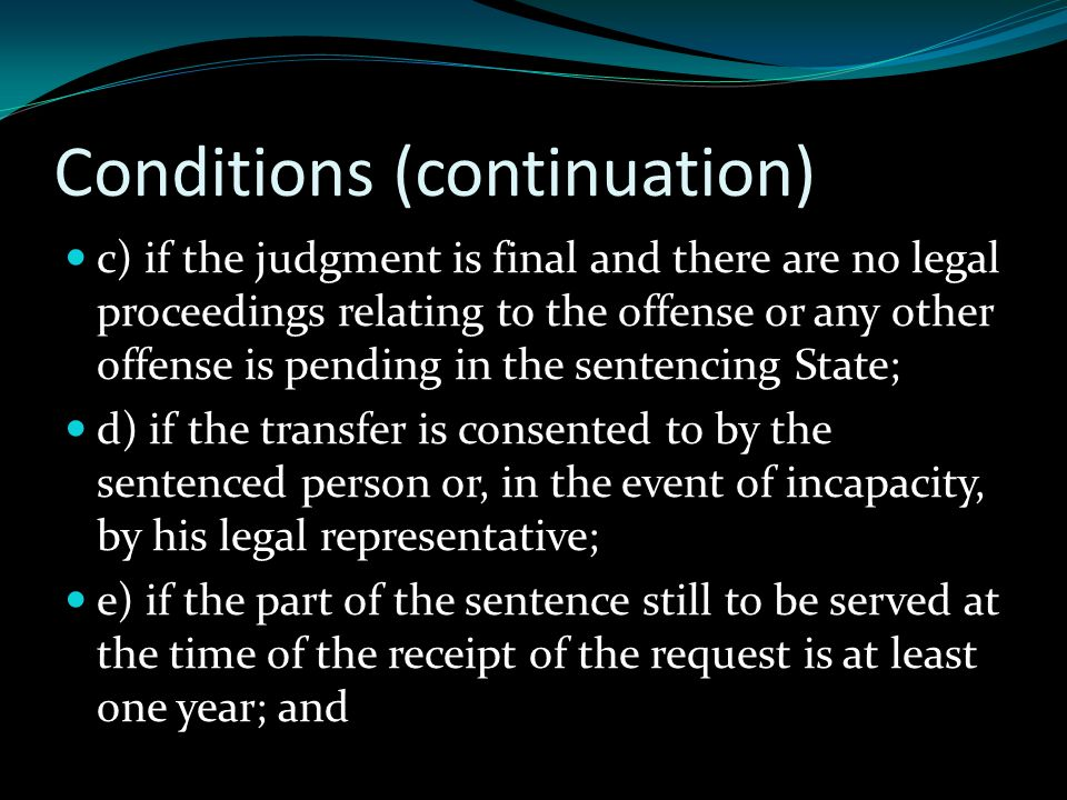 Conditions (continuation) c) if the judgment is final and there are no legal proceedings relating to the offense or any other offense is pending in the sentencing State; d) if the transfer is consented to by the sentenced person or, in the event of incapacity, by his legal representative; e) if the part of the sentence still to be served at the time of the receipt of the request is at least one year; and
