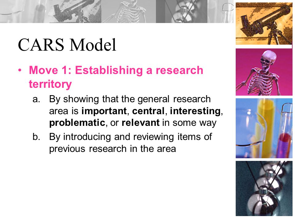 CARS Model Move 1: Establishing a research territory a.By showing that the general research area is important, central, interesting, problematic, or relevant in some way b.By introducing and reviewing items of previous research in the area