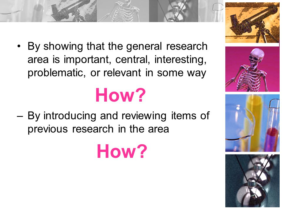 By showing that the general research area is important, central, interesting, problematic, or relevant in some way How? –By introducing and reviewing