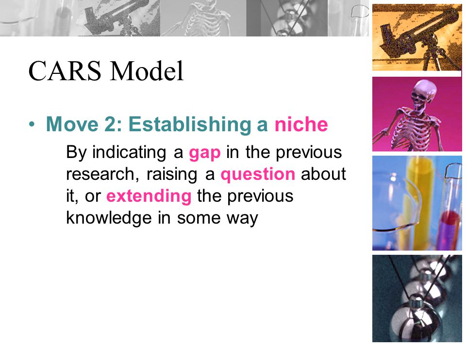 CARS Model Move 2: Establishing a niche By indicating a gap in the previous research, raising a question about it, or extending the previous knowledge in some way