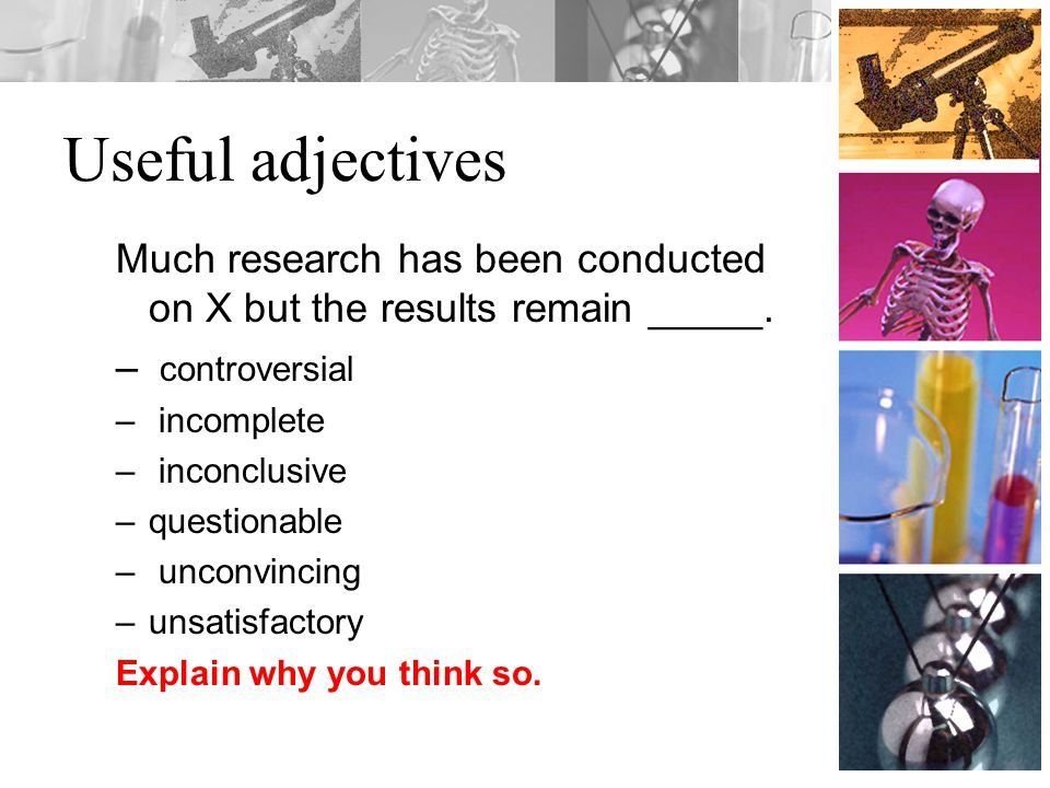 Useful adjectives Much research has been conducted on X but the results remain _____. – controversial – incomplete – inconclusive –questionable – unco