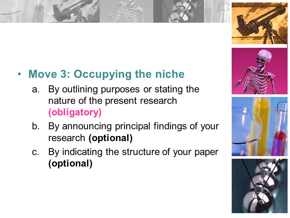 Move 3: Occupying the niche a.By outlining purposes or stating the nature of the present research (obligatory) b.By announcing principal findings of y