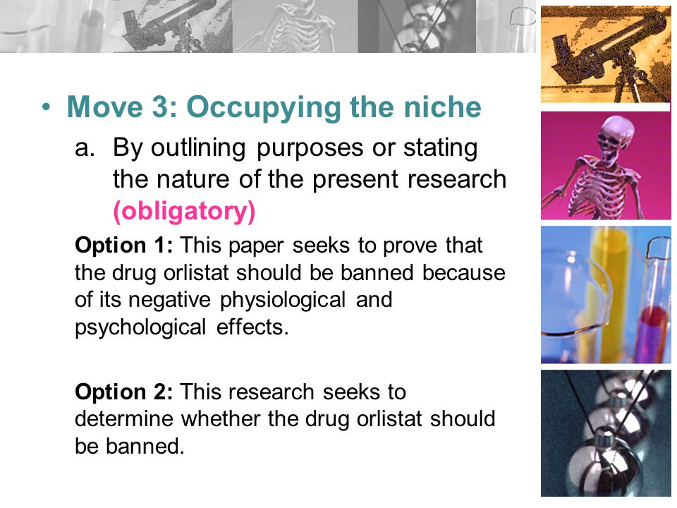 Move 3: Occupying the niche a.By outlining purposes or stating the nature of the present research (obligatory) Option 1: This paper seeks to prove that the drug orlistat should be banned because of its negative physiological and psychological effects.