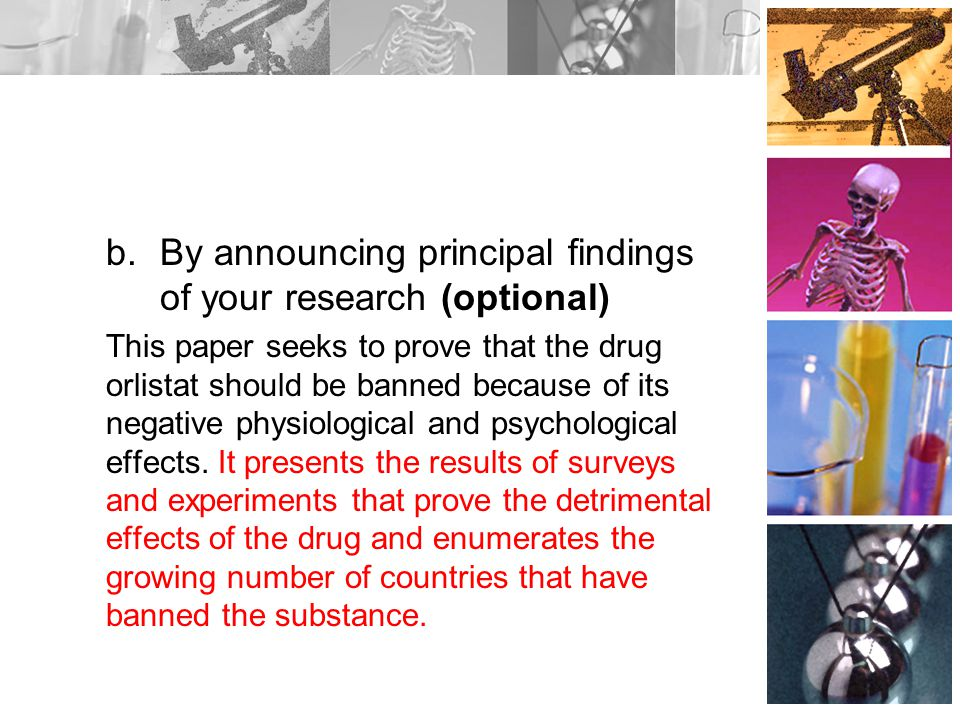b.By announcing principal findings of your research (optional) This paper seeks to prove that the drug orlistat should be banned because of its negative physiological and psychological effects.