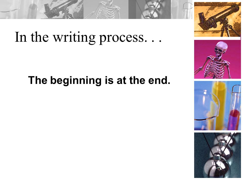 In the writing process... The beginning is at the end.
