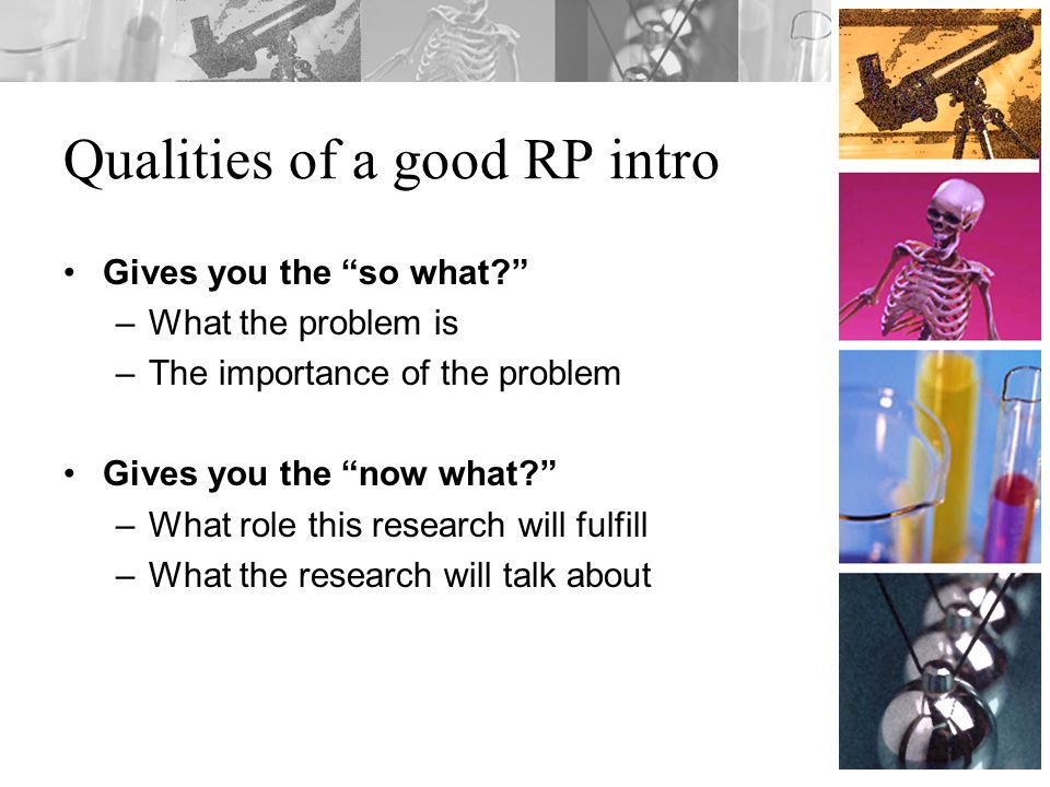 Qualities of a good RP intro Gives you the so what –What the problem is –The importance of the problem Gives you the now what –What role this research will fulfill –What the research will talk about