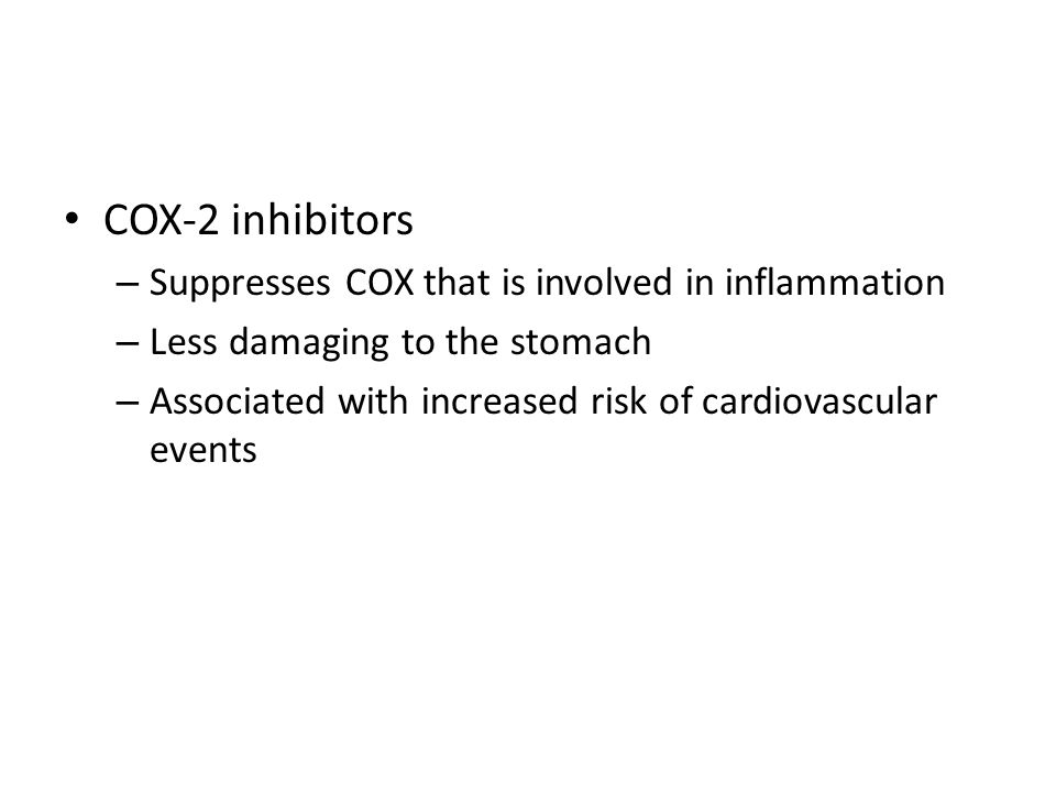 COX-2 inhibitors – Suppresses COX that is involved in inflammation – Less damaging to the stomach – Associated with increased risk of cardiovascular events