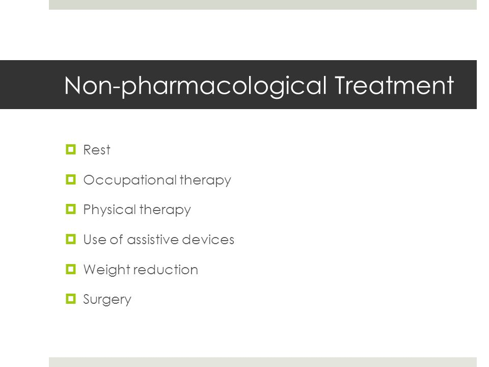 Non-pharmacological Treatment  Rest  Occupational therapy  Physical therapy  Use of assistive devices  Weight reduction  Surgery