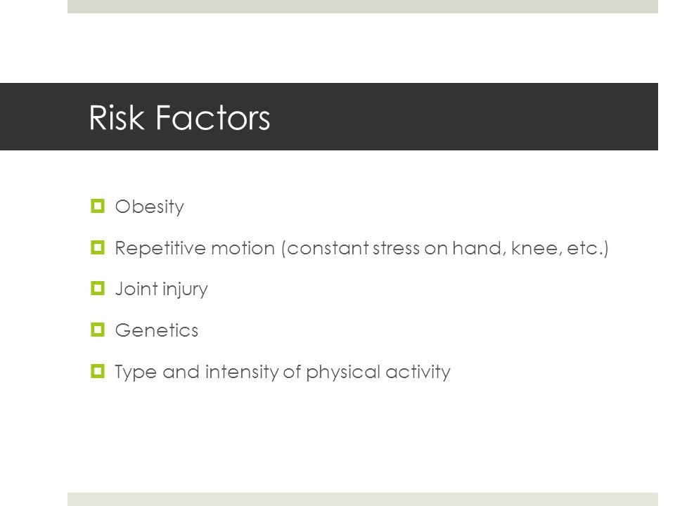 Risk Factors  Obesity  Repetitive motion (constant stress on hand, knee, etc.)  Joint injury  Genetics  Type and intensity of physical activity
