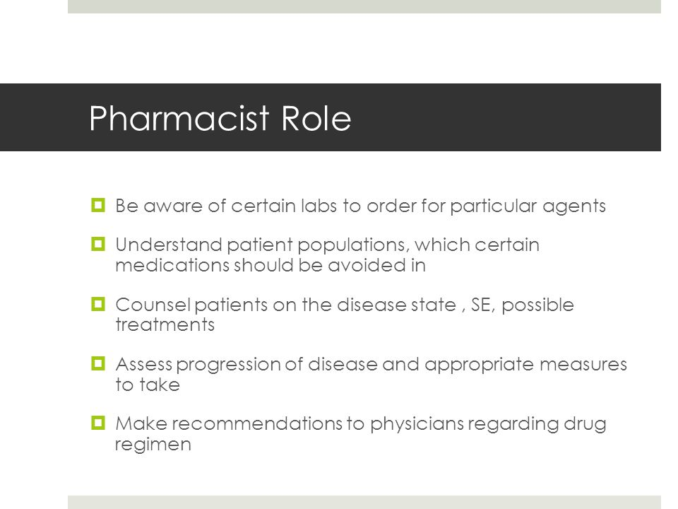 Pharmacist Role  Be aware of certain labs to order for particular agents  Understand patient populations, which certain medications should be avoided in  Counsel patients on the disease state, SE, possible treatments  Assess progression of disease and appropriate measures to take  Make recommendations to physicians regarding drug regimen
