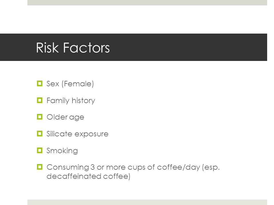 Risk Factors  Sex (Female)  Family history  Older age  Silicate exposure  Smoking  Consuming 3 or more cups of coffee/day (esp.