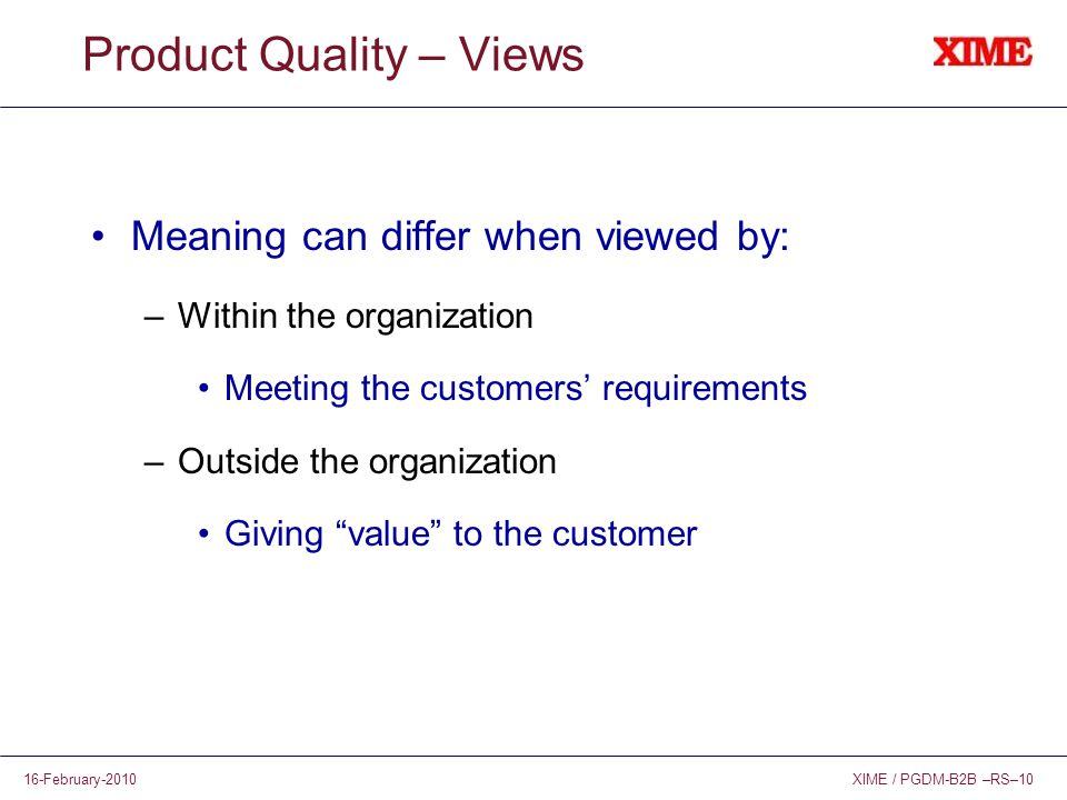 XIME / PGDM-B2B –RS–1016-February-2010 Product Quality – Views Meaning can differ when viewed by: –Within the organization Meeting the customers' requirements –Outside the organization Giving value to the customer