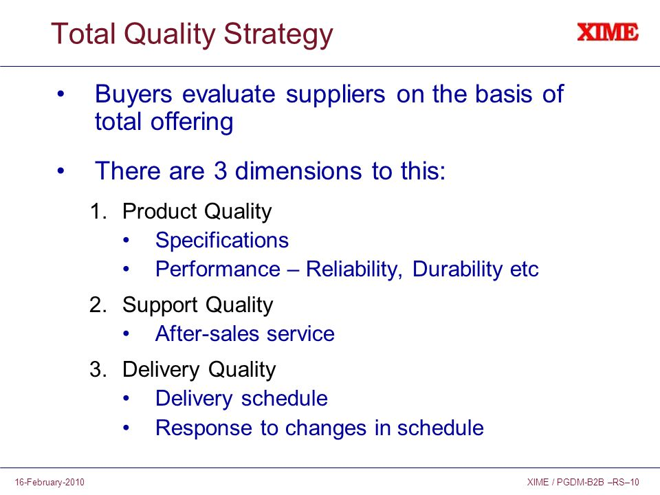 XIME / PGDM-B2B –RS–1016-February-2010 Total Quality Strategy Buyers evaluate suppliers on the basis of total offering There are 3 dimensions to this: 1.Product Quality Specifications Performance – Reliability, Durability etc 2.Support Quality After-sales service 3.Delivery Quality Delivery schedule Response to changes in schedule