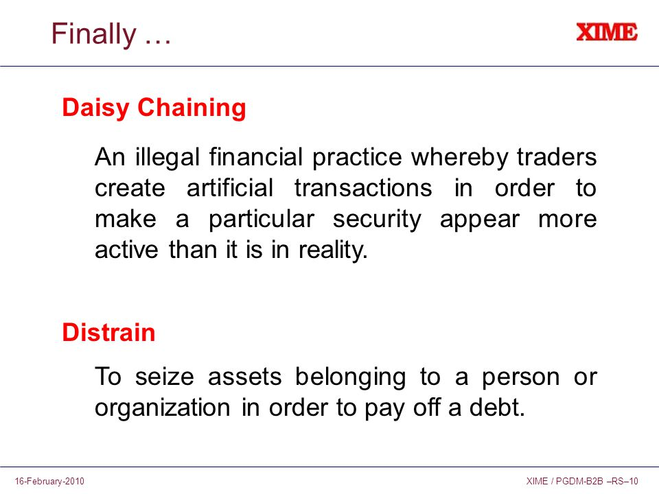 XIME / PGDM-B2B –RS–1016-February-2010 Finally … Daisy Chaining An illegal financial practice whereby traders create artificial transactions in order to make a particular security appear more active than it is in reality.