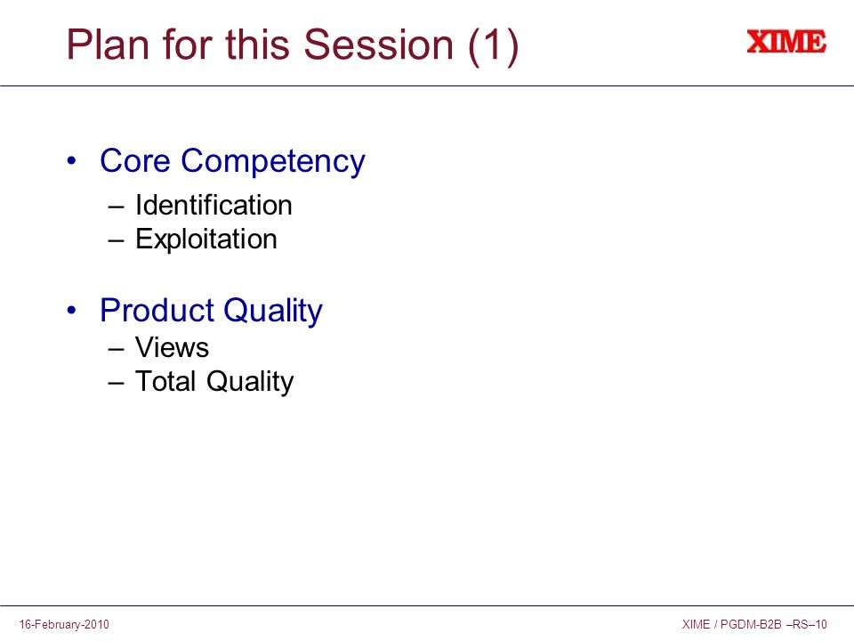 XIME / PGDM-B2B –RS–1016-February-2010 Plan for this Session (1) Core Competency –Identification –Exploitation Product Quality –Views –Total Quality