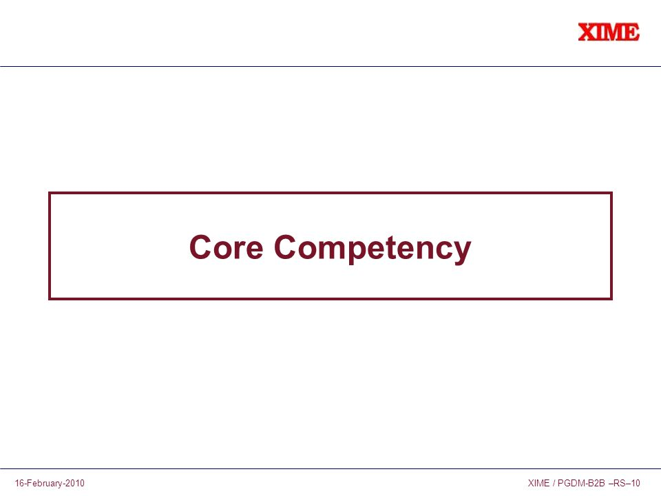 XIME / PGDM-B2B –RS–1016-February-2010 Core Competency