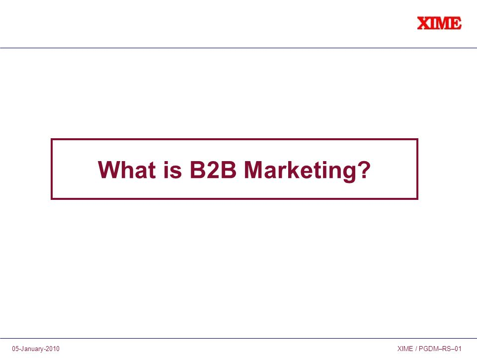 XIME / PGDM–RS–0105-January-2010 What is B2B Marketing?