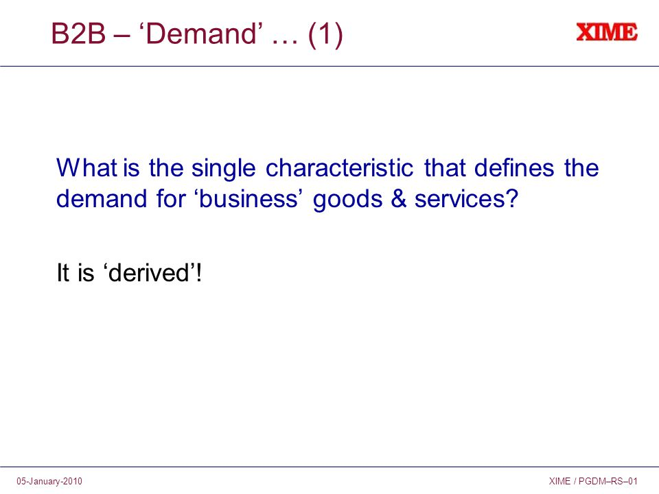 XIME / PGDM–RS–0105-January-2010 B2B – 'Demand' … (1) What is the single characteristic that defines the demand for 'business' goods & services? It is