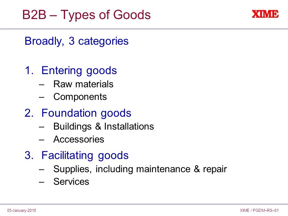 XIME / PGDM–RS–0105-January-2010 B2B – Types of Goods Broadly, 3 categories 1.Entering goods –Raw materials –Components 2.Foundation goods –Buildings