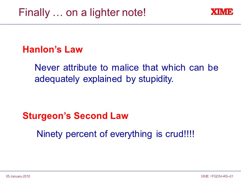 XIME / PGDM–RS–0105-January-2010 Finally … on a lighter note! Hanlon's Law Never attribute to malice that which can be adequately explained by stupidi