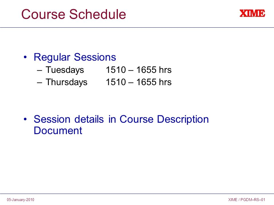 XIME / PGDM–RS–0105-January-2010 Course Schedule Regular Sessions –Tuesdays1510 – 1655 hrs –Thursdays1510 – 1655 hrs Session details in Course Descrip
