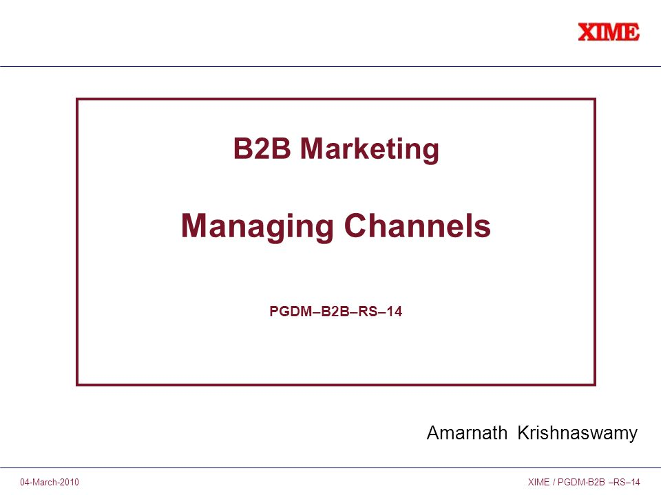 XIME / PGDM-B2B –RS–1404-March-2010 B2B Marketing Managing Channels PGDM–B2B–RS–14 Amarnath Krishnaswamy