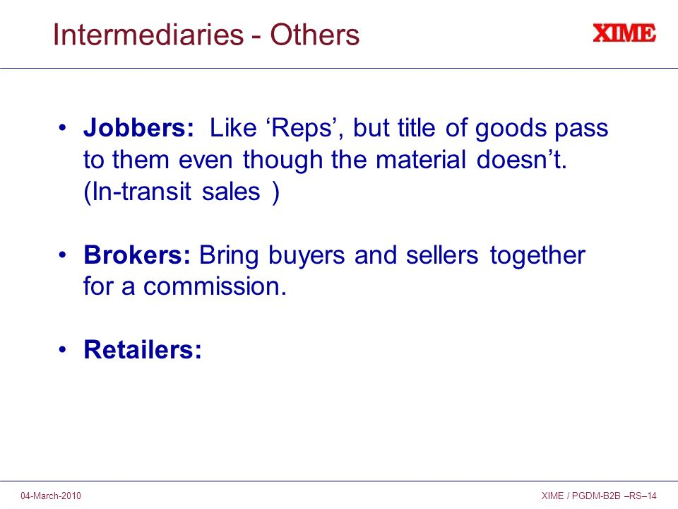 XIME / PGDM-B2B –RS–1404-March-2010 Intermediaries - Others Jobbers: Like 'Reps', but title of goods pass to them even though the material doesn't.