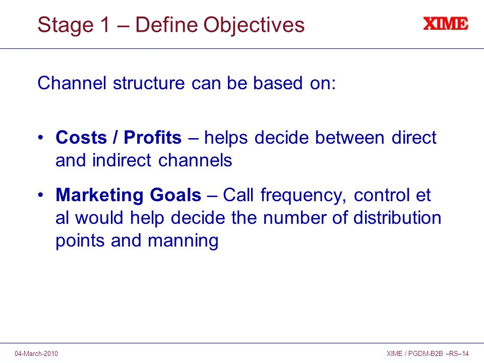 XIME / PGDM-B2B –RS–1404-March-2010 Stage 1 – Define Objectives Channel structure can be based on: Costs / Profits – helps decide between direct and indirect channels Marketing Goals – Call frequency, control et al would help decide the number of distribution points and manning