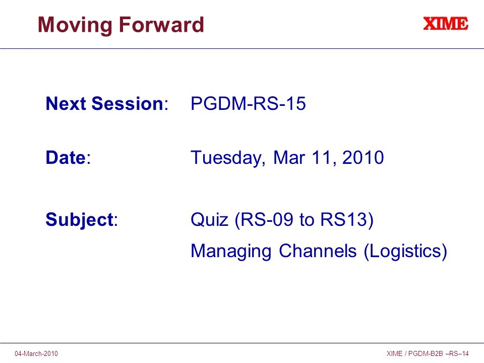 XIME / PGDM-B2B –RS–1404-March-2010 Moving Forward Next Session: PGDM-RS-15 Date:Tuesday, Mar 11, 2010 Subject:Quiz (RS-09 to RS13) Managing Channels (Logistics)