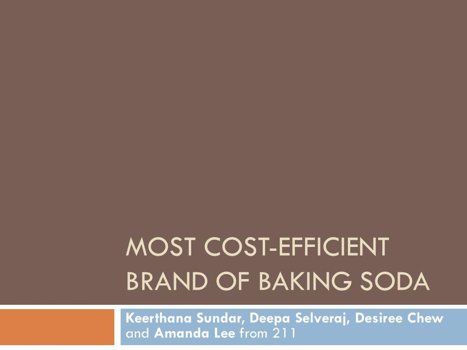 MOST COST-EFFICIENT BRAND OF BAKING SODA Keerthana Sundar, Deepa Selveraj, Desiree Chew and Amanda Lee from 211