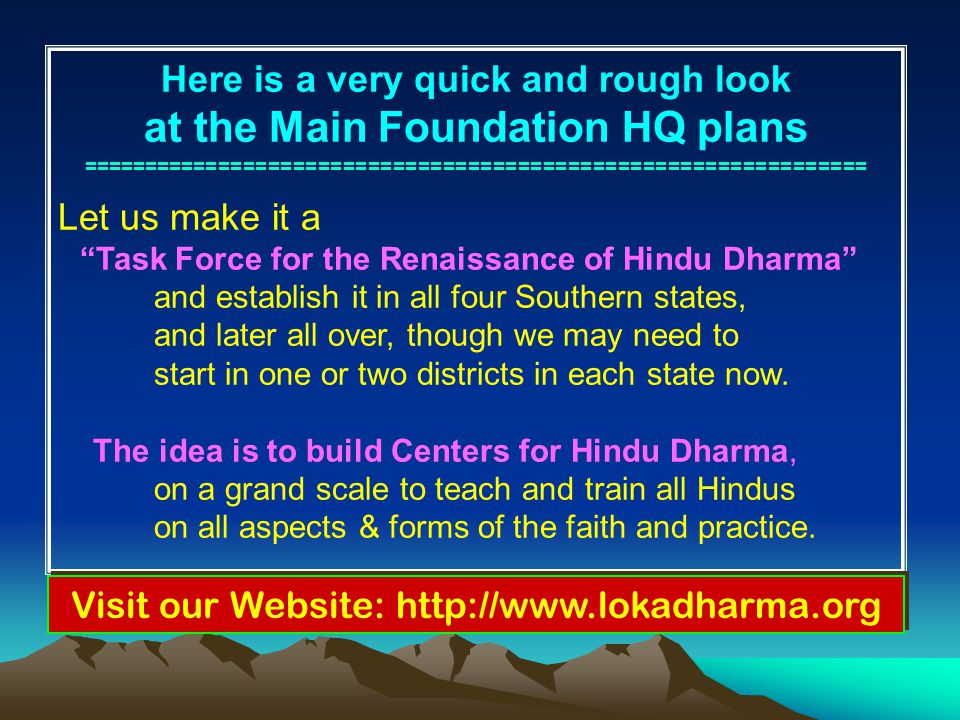 Here is a very quick and rough look at the Main Foundation HQ plans =============================================================== Let us make it a Task Force for the Renaissance of Hindu Dharma and establish it in all four Southern states, and later all over, though we may need to start in one or two districts in each state now.