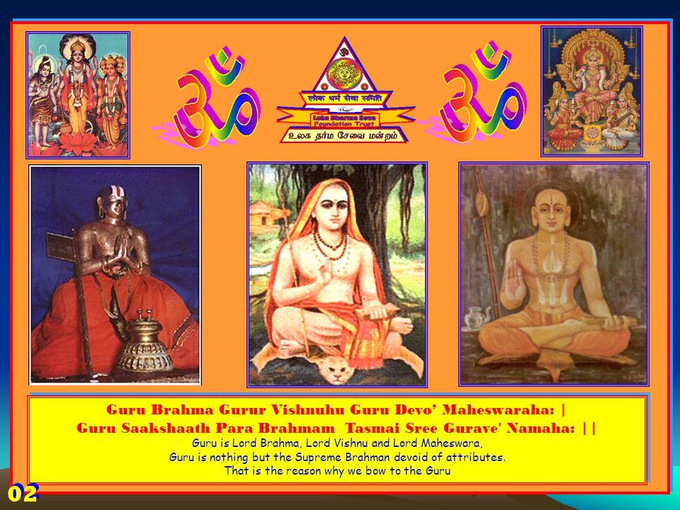 Guru Brahma Gurur Vishnuhu Guru Devo' Maheswaraha: | Guru Saakshaath Para Brahmam Tasmai Sree Gurave Namaha: || Guru is Lord Brahma, Lord Vishnu and Lord Maheswara, Guru is nothing but the Supreme Brahman devoid of attributes.