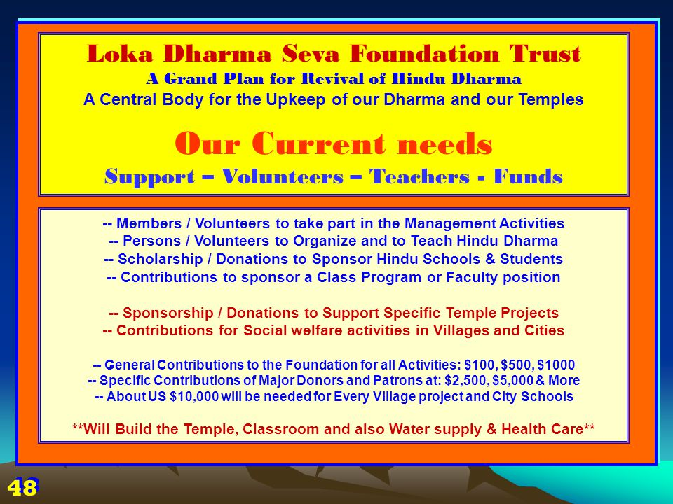 -- Members / Volunteers to take part in the Management Activities -- Persons / Volunteers to Organize and to Teach Hindu Dharma -- Scholarship / Donations to Sponsor Hindu Schools & Students -- Contributions to sponsor a Class Program or Faculty position -- Sponsorship / Donations to Support Specific Temple Projects -- Contributions for Social welfare activities in Villages and Cities -- General Contributions to the Foundation for all Activities: $100, $500, $1000 -- Specific Contributions of Major Donors and Patrons at: $2,500, $5,000 & More -- About US $10,000 will be needed for Every Village project and City Schools **Will Build the Temple, Classroom and also Water supply & Health Care** Loka Dharma Seva Foundation Trust A Grand Plan for Revival of Hindu Dharma A Central Body for the Upkeep of our Dharma and our Temples Our Current needs Support – Volunteers – Teachers - Funds 48