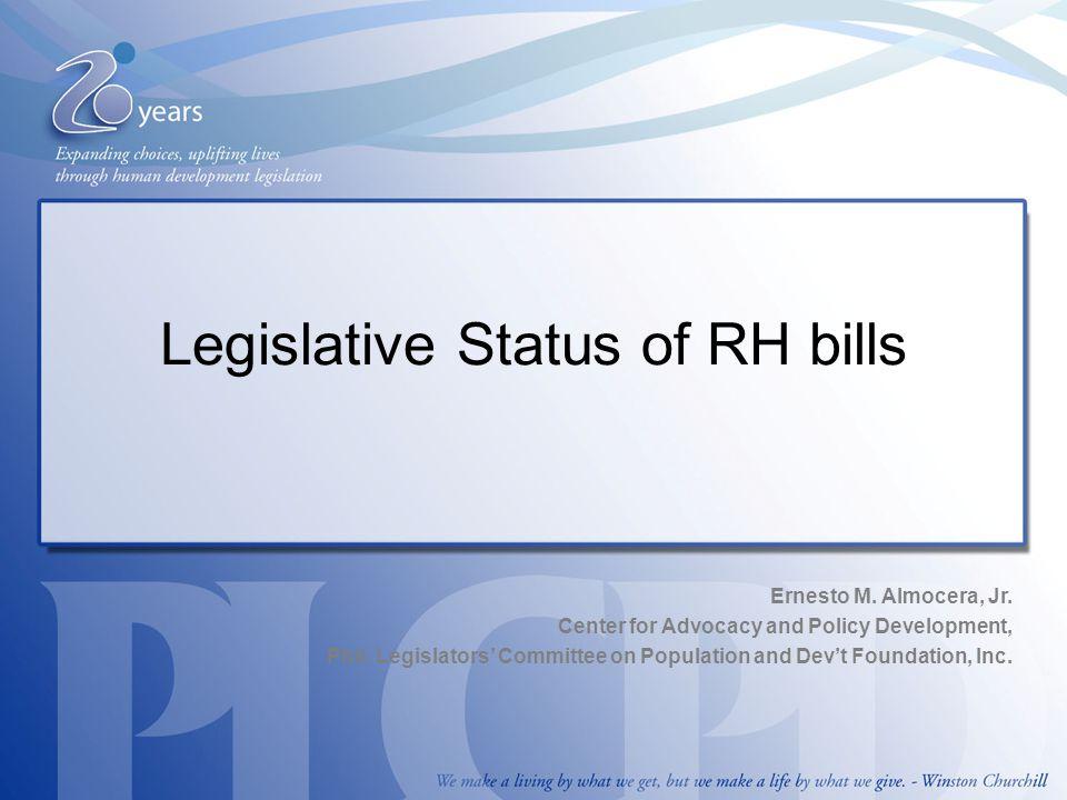 Legislative Status of RH bills Ernesto M. Almocera, Jr. Center for Advocacy and Policy Development, Phil. Legislators' Committee on Population and Dev