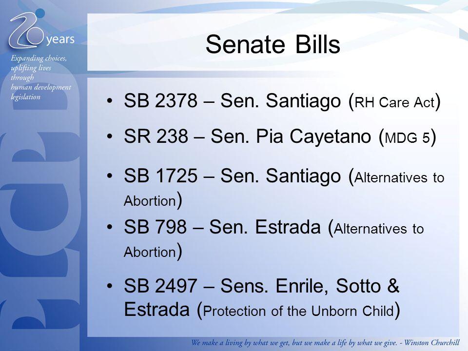 Senate Bills SB 2378 – Sen. Santiago ( RH Care Act ) SR 238 – Sen. Pia Cayetano ( MDG 5 ) SB 1725 – Sen. Santiago ( Alternatives to Abortion ) SB 798