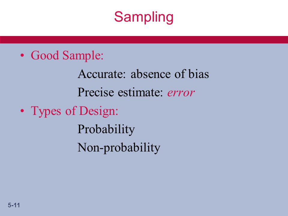 5-11 Sampling Good Sample: Accurate: absence of bias Precise estimate: error Types of Design: Probability Non-probability