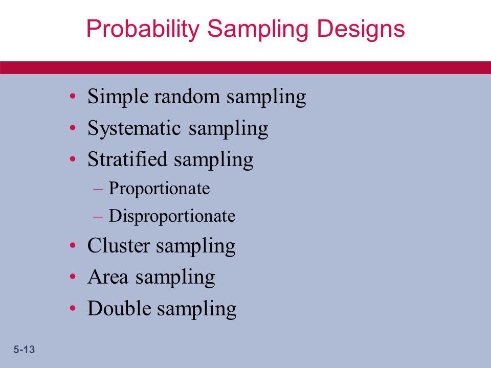 5-13 Probability Sampling Designs Simple random sampling Systematic sampling Stratified sampling –Proportionate –Disproportionate Cluster sampling Area sampling Double sampling