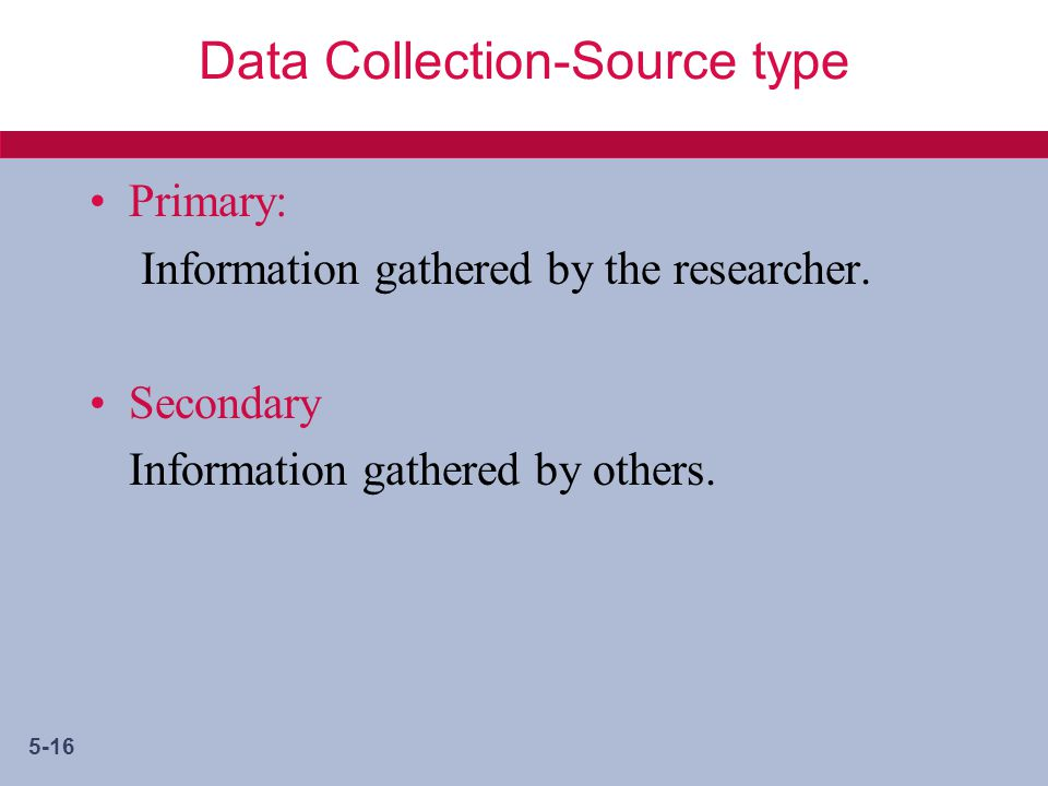 5-16 Data Collection-Source type Primary: Information gathered by the researcher.