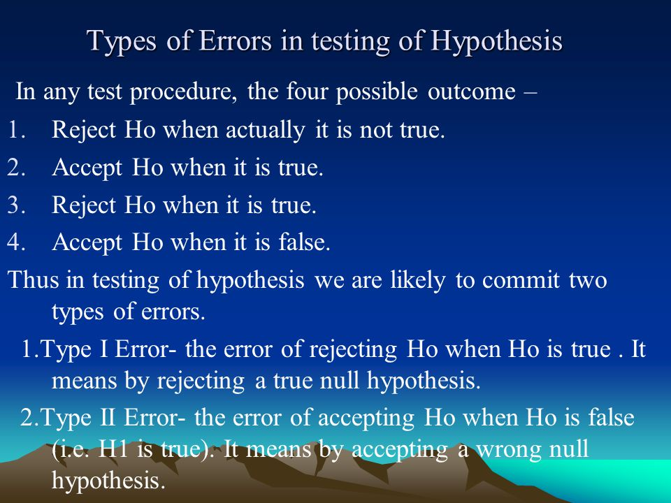 Types of Errors in testing of Hypothesis In any test procedure, the four possible outcome – 1.Reject Ho when actually it is not true.