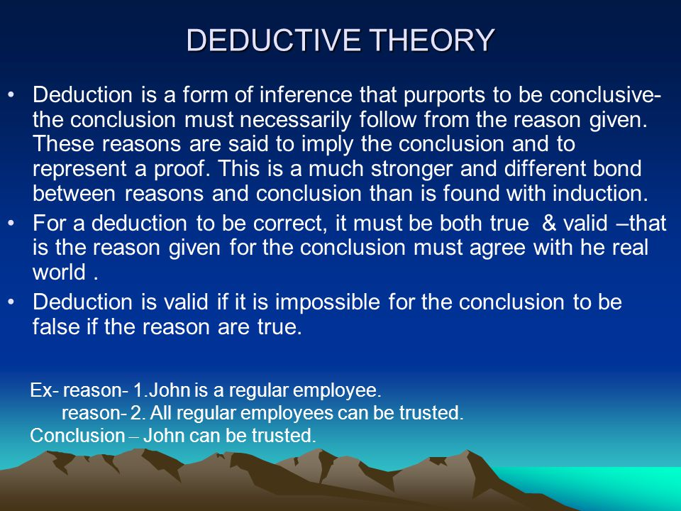 DEDUCTIVE THEORY Deduction is a form of inference that purports to be conclusive- the conclusion must necessarily follow from the reason given.