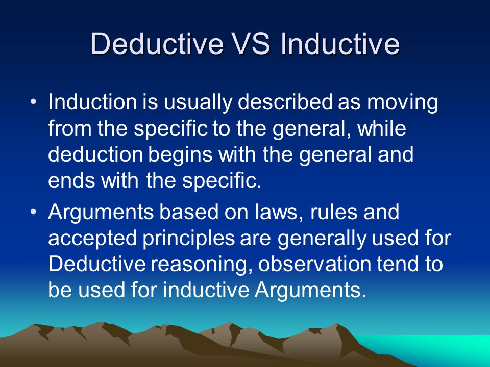 Deductive VS Inductive Induction is usually described as moving from the specific to the general, while deduction begins with the general and ends with the specific.