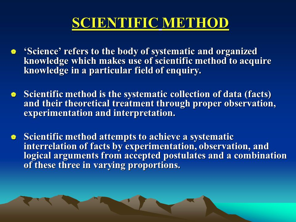 SCIENTIFIC METHOD  'Science' refers to the body of systematic and organized knowledge which makes use of scientific method to acquire knowledge in a particular field of enquiry.