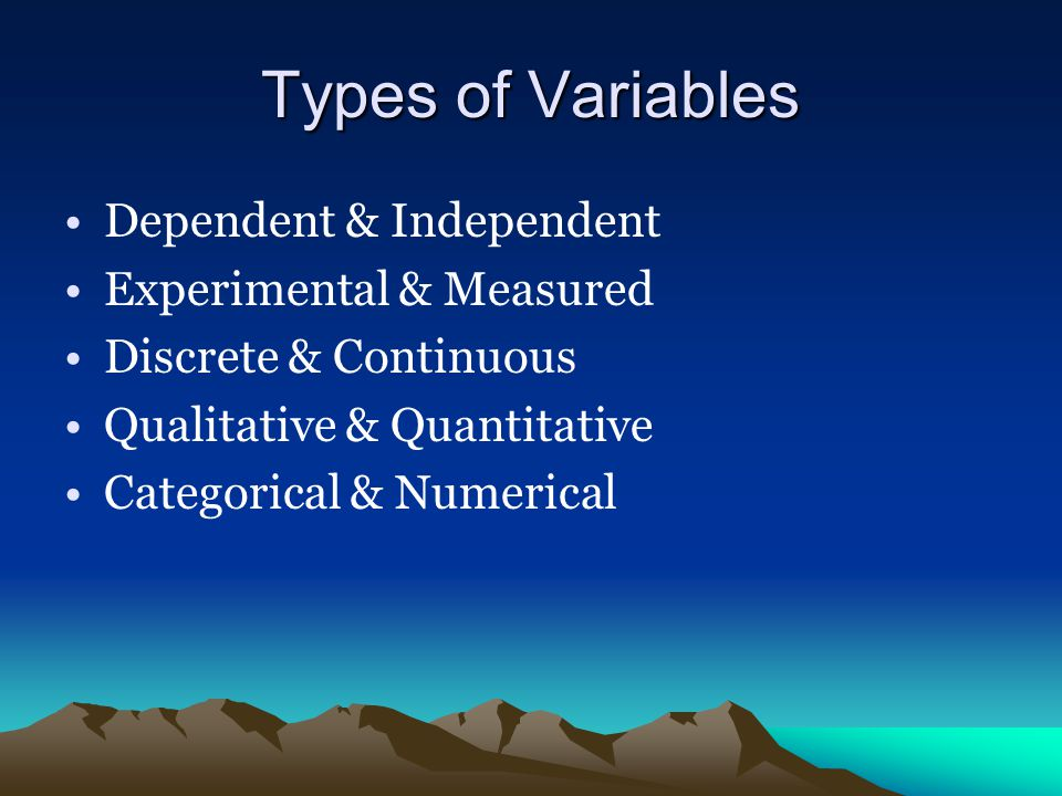 Types of Variables Dependent & Independent Experimental & Measured Discrete & Continuous Qualitative & Quantitative Categorical & Numerical
